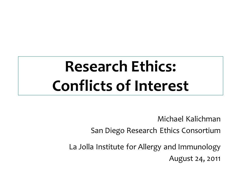 Research Ethics: Conflicts of Interest Michael Kalichman San Diego Research Ethics Consortium La Jolla Institute for Allergy and Immunology August 24, 2011