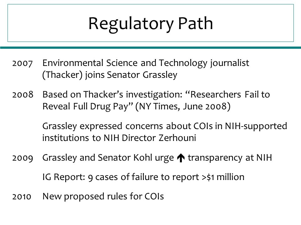 Regulatory Path 2007Environmental Science and Technology journalist (Thacker) joins Senator Grassley 2008Based on Thacker's investigation: Researchers Fail to Reveal Full Drug Pay (NY Times, June 2008) Grassley expressed concerns about COIs in NIH-supported institutions to NIH Director Zerhouni 2009Grassley and Senator Kohl urge  transparency at NIH IG Report: 9 cases of failure to report >$1 million 2010New proposed rules for COIs