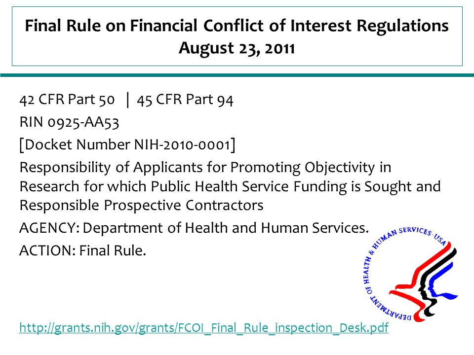 Final Rule on Financial Conflict of Interest Regulations August 23, 2011 42 CFR Part 50 | 45 CFR Part 94 RIN 0925-AA53 [Docket Number NIH-2010-0001] Responsibility of Applicants for Promoting Objectivity in Research for which Public Health Service Funding is Sought and Responsible Prospective Contractors AGENCY: Department of Health and Human Services.