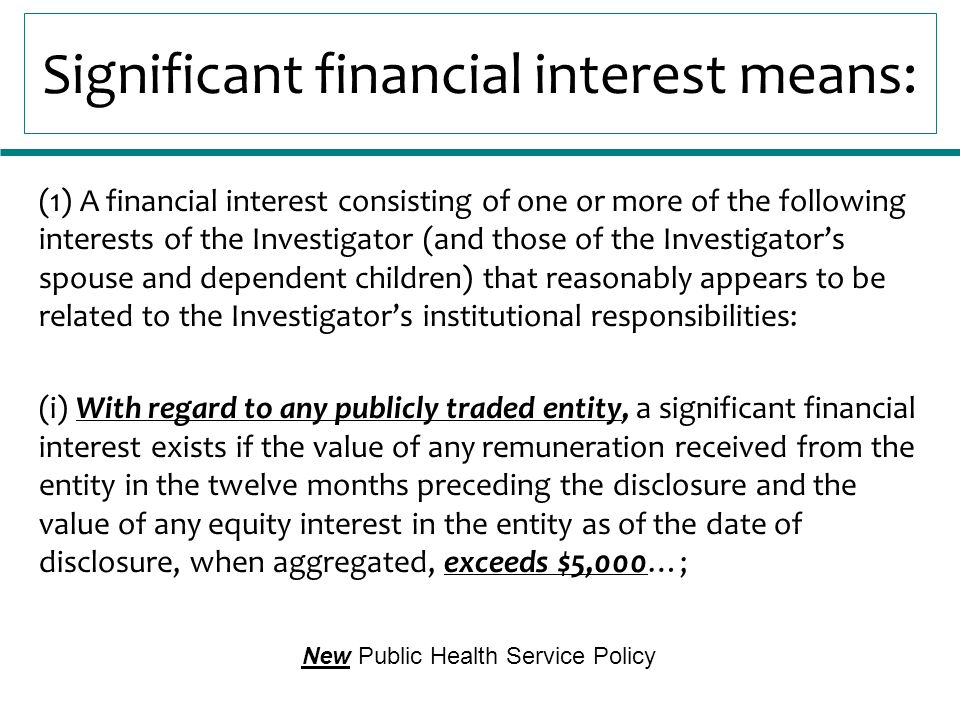 Significant financial interest means: (1) A financial interest consisting of one or more of the following interests of the Investigator (and those of the Investigator's spouse and dependent children) that reasonably appears to be related to the Investigator's institutional responsibilities: (i) With regard to any publicly traded entity, a significant financial interest exists if the value of any remuneration received from the entity in the twelve months preceding the disclosure and the value of any equity interest in the entity as of the date of disclosure, when aggregated, exceeds $5,000…; New Public Health Service Policy