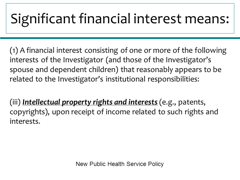 Significant financial interest means: (1) A financial interest consisting of one or more of the following interests of the Investigator (and those of the Investigator's spouse and dependent children) that reasonably appears to be related to the Investigator's institutional responsibilities: (iii) Intellectual property rights and interests (e.g., patents, copyrights), upon receipt of income related to such rights and interests.