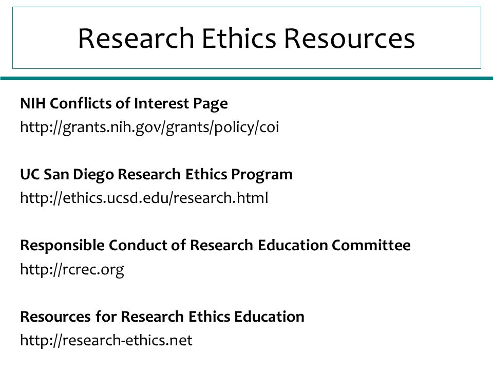Research Ethics Resources NIH Conflicts of Interest Page http://grants.nih.gov/grants/policy/coi UC San Diego Research Ethics Program http://ethics.ucsd.edu/research.html Responsible Conduct of Research Education Committee http://rcrec.org Resources for Research Ethics Education http://research-ethics.net
