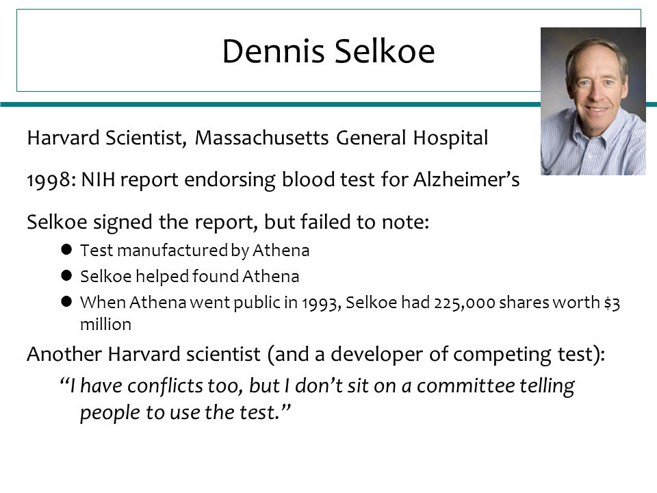Dennis Selkoe Harvard Scientist, Massachusetts General Hospital 1998: NIH report endorsing blood test for Alzheimer's Selkoe signed the report, but failed to note: Test manufactured by Athena Selkoe helped found Athena When Athena went public in 1993, Selkoe had 225,000 shares worth $3 million Another Harvard scientist (and a developer of competing test): I have conflicts too, but I don't sit on a committee telling people to use the test.