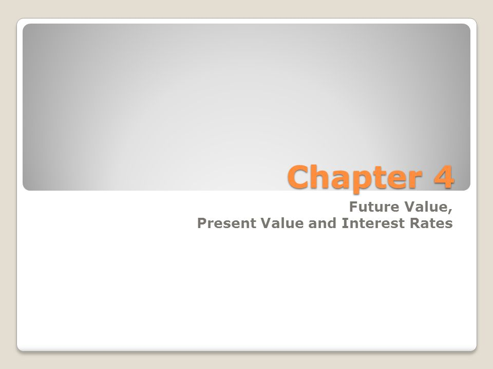 Chapter 4 Future Value, Present Value and Interest Rates