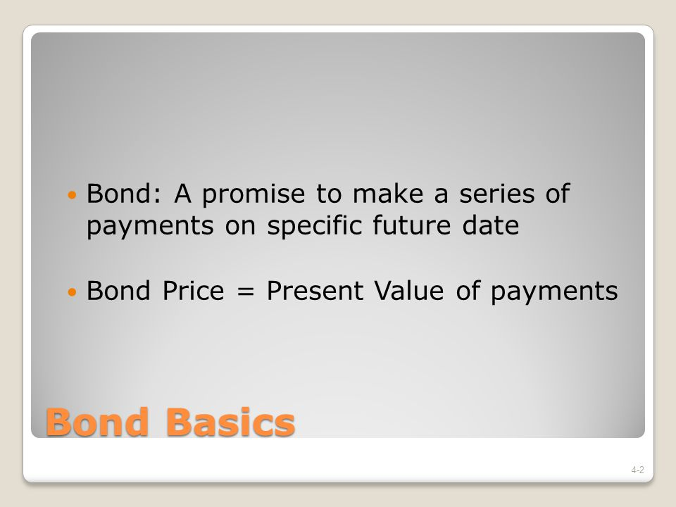 Bond Basics Bond: A promise to make a series of payments on specific future date Bond Price = Present Value of payments 4-2