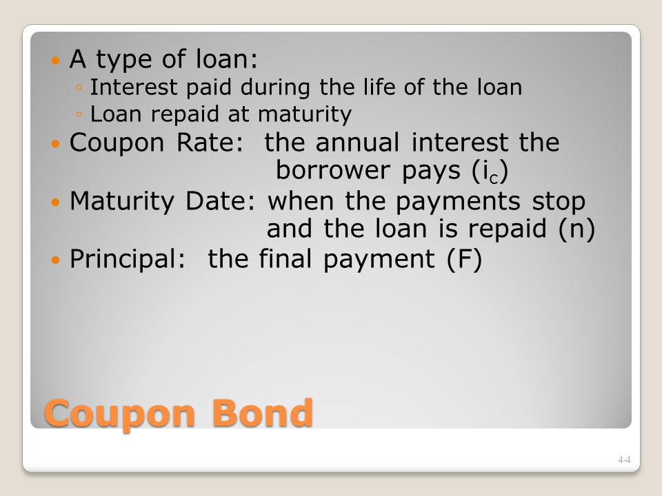Coupon Bond A type of loan: ◦Interest paid during the life of the loan ◦Loan repaid at maturity Coupon Rate: the annual interest the borrower pays (i