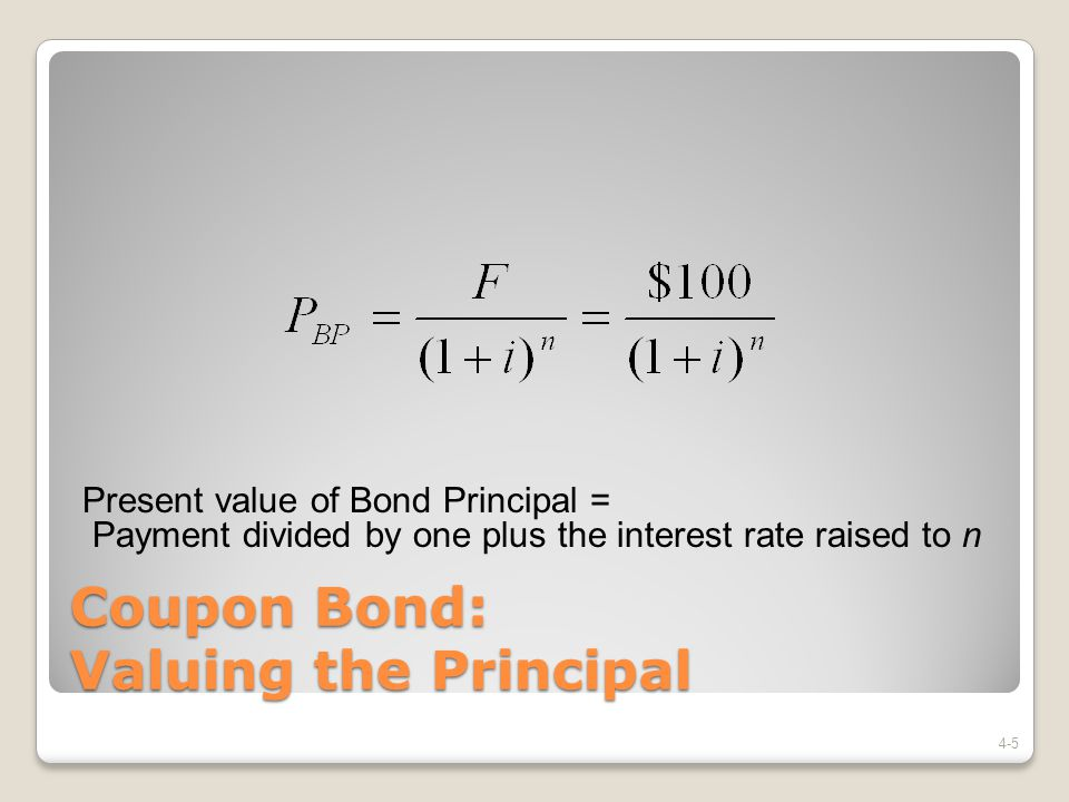Coupon Bond: Valuing the Principal 4-5 Present value of Bond Principal = Payment divided by one plus the interest rate raised to n