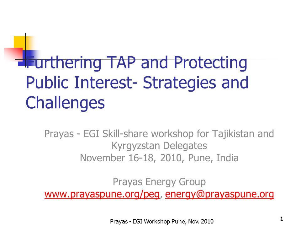 Prayas - EGI Workshop Pune, Nov. 2010 1 Furthering TAP and Protecting Public Interest- Strategies and Challenges Prayas - EGI Skill-share workshop for