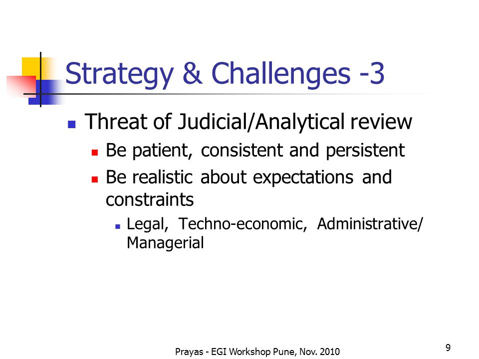 Prayas - EGI Workshop Pune, Nov. 2010 9 Strategy & Challenges -3 Threat of Judicial/Analytical review Be patient, consistent and persistent Be realist