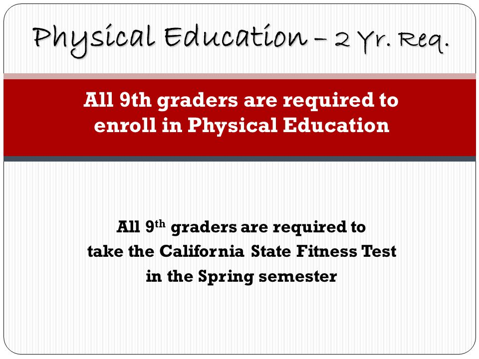 All 9th graders are required to enroll in Physical Education All 9 th graders are required to take the California State Fitness Test in the Spring semester Physical Education – 2 Yr.