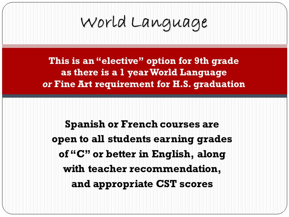 Spanish or French courses are open to all students earning grades of C or better in English, along with teacher recommendation, and appropriate CST scores World Language This is an elective option for 9th grade as there is a 1 year World Language or Fine Art requirement for H.S.