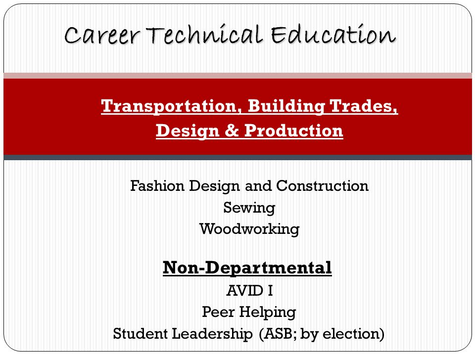 Transportation, Building Trades, Design & Production Fashion Design and Construction Sewing Woodworking Non-Departmental AVID I Peer Helping Student Leadership (ASB; by election) Career Technical Education