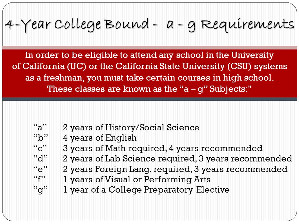 In order to be eligible to attend any school in the University of California (UC) or the California State University (CSU) systems as a freshman, you must take certain courses in high school.