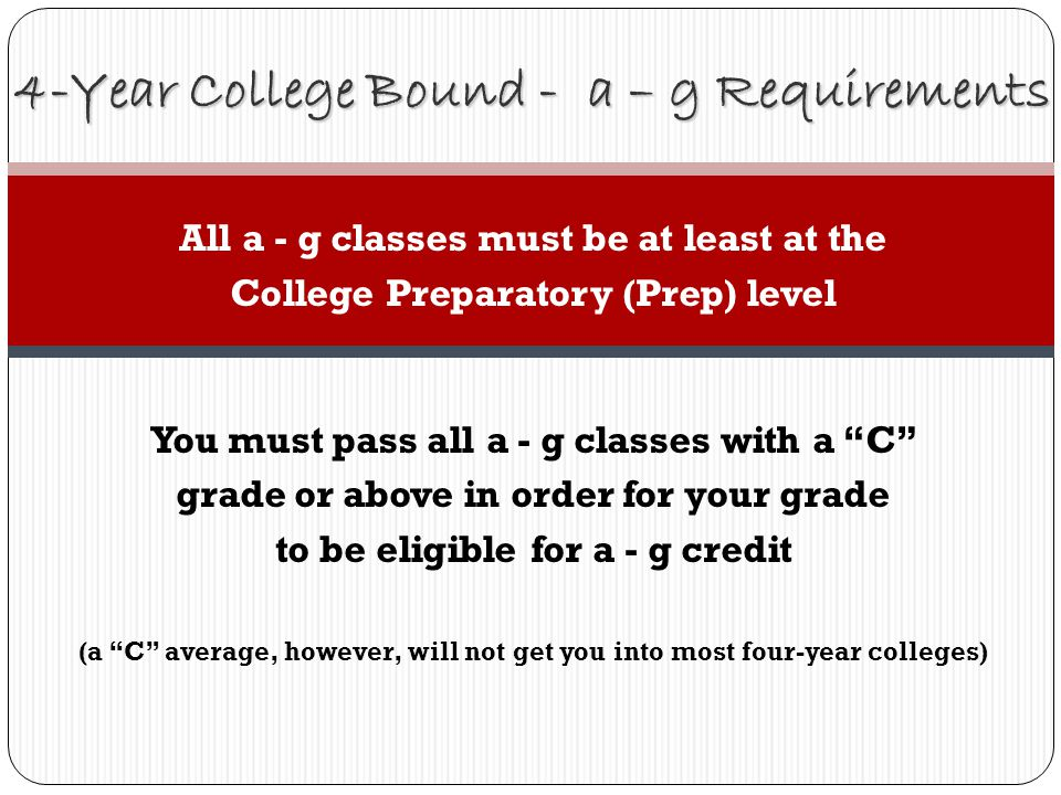 All a - g classes must be at least at the College Preparatory (Prep) level You must pass all a - g classes with a C grade or above in order for your grade to be eligible for a - g credit (a C average, however, will not get you into most four-year colleges) 4-Year College Bound - a – g Requirements