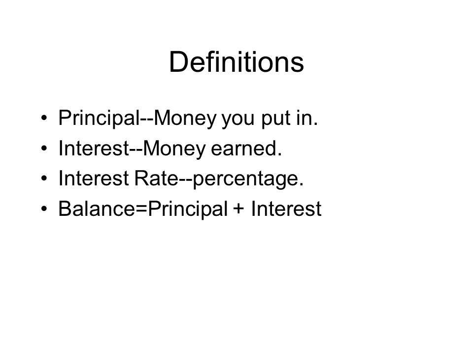 Definitions Principal--Money you put in. Interest--Money earned.