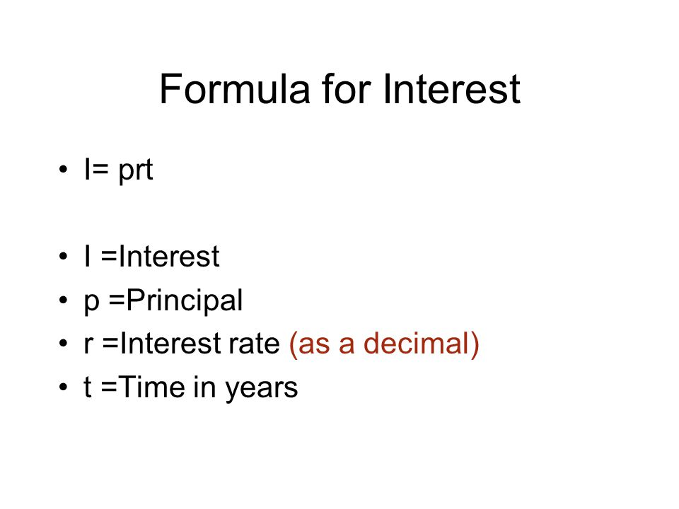 Formula for Interest I= prt I =Interest p =Principal r =Interest rate (as a decimal) t =Time in years
