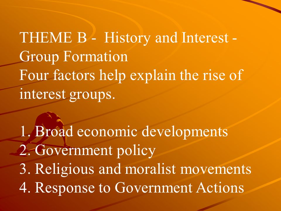 THEME B - History and Interest - Group Formation Four factors help explain the rise of interest groups.