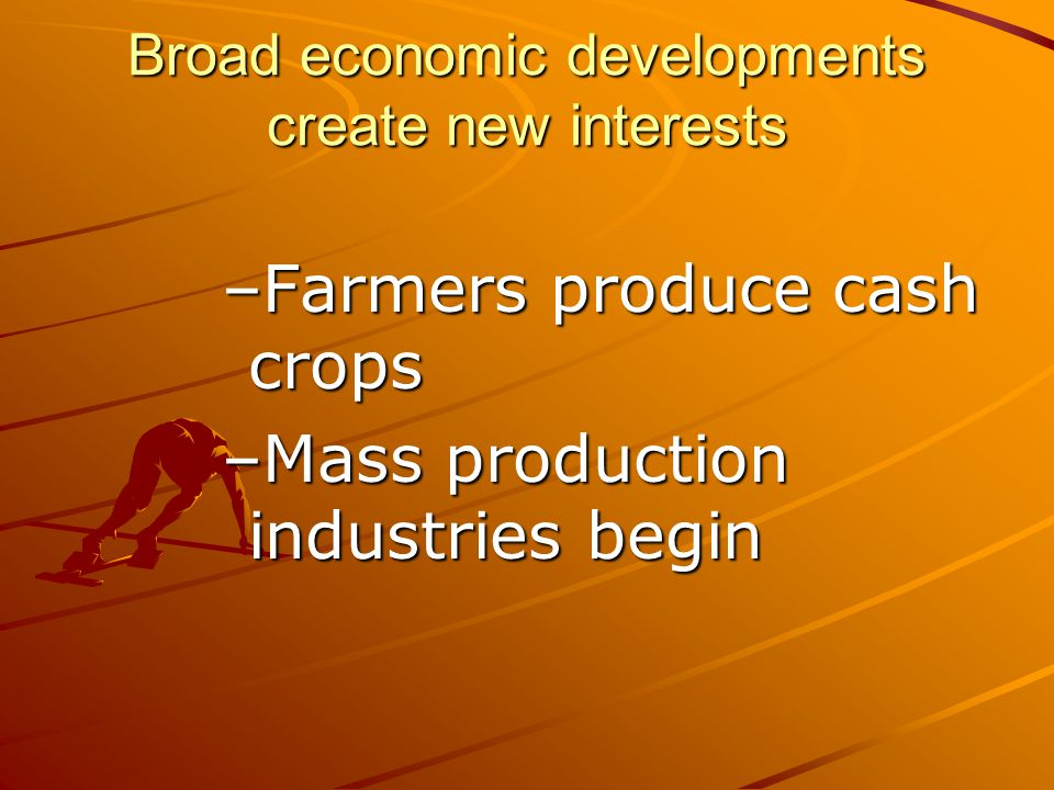 Broad economic developments create new interests –Farmers produce cash crops –Mass production industries begin