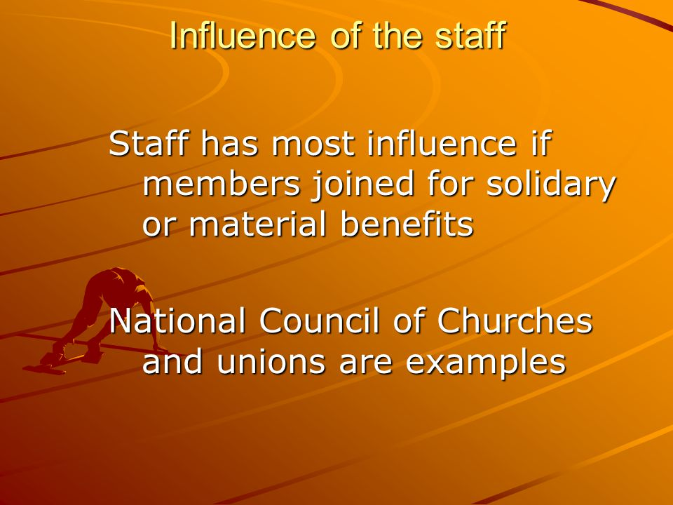 Influence of the staff Staff has most influence if members joined for solidary or material benefits National Council of Churches and unions are examples