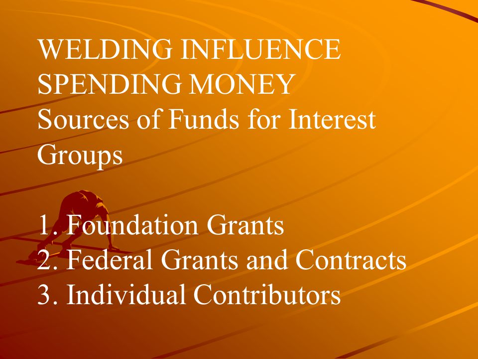 WELDING INFLUENCE SPENDING MONEY Sources of Funds for Interest Groups 1.