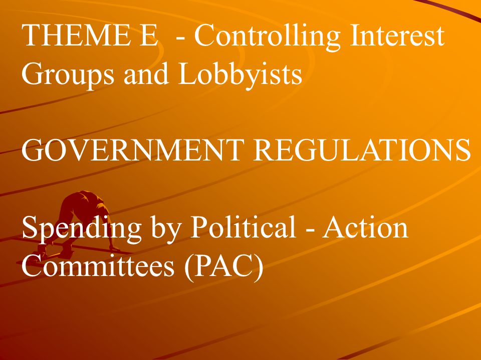 THEME E - Controlling Interest Groups and Lobbyists GOVERNMENT REGULATIONS Spending by Political - Action Committees (PAC)