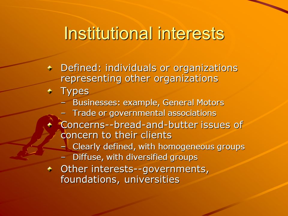 Institutional interests Defined: individuals or organizations representing other organizations Types –Businesses: example, General Motors –Trade or governmental associations Concerns--bread-and-butter issues of concern to their clients –Clearly defined, with homogeneous groups –Diffuse, with diversified groups Other interests--governments, foundations, universities