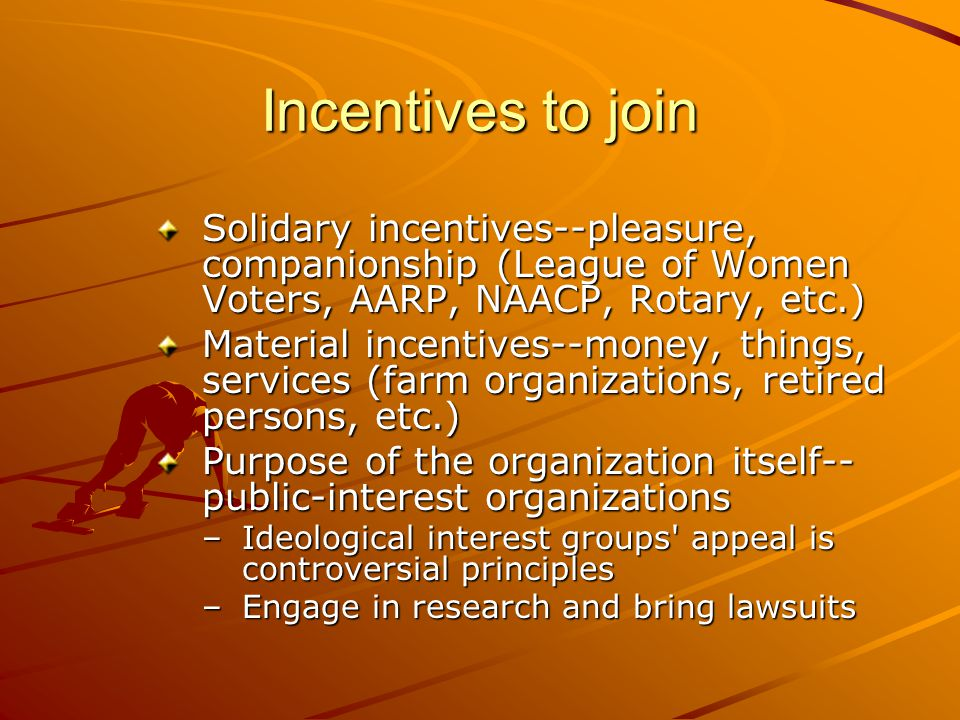 Incentives to join Solidary incentives--pleasure, companionship (League of Women Voters, AARP, NAACP, Rotary, etc.) Material incentives--money, things, services (farm organizations, retired persons, etc.) Purpose of the organization itself-- public-interest organizations –Ideological interest groups appeal is controversial principles –Engage in research and bring lawsuits