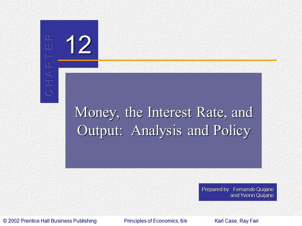 © 2002 Prentice Hall Business PublishingPrinciples of Economics, 6/eKarl Case, Ray Fair 12 Prepared by: Fernando Quijano and Yvonn Quijano Money, the Interest Rate, and Output: Analysis and Policy