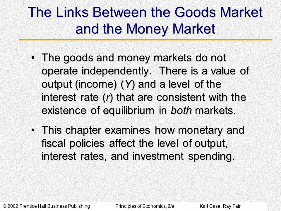 © 2002 Prentice Hall Business PublishingPrinciples of Economics, 6/eKarl Case, Ray Fair The Links Between the Goods Market and the Money Market The goods and money markets do not operate independently.