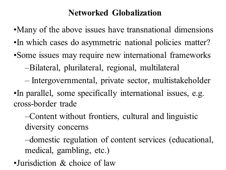 Networked Globalization Many of the above issues have transnational dimensions In which cases do asymmetric national policies matter.