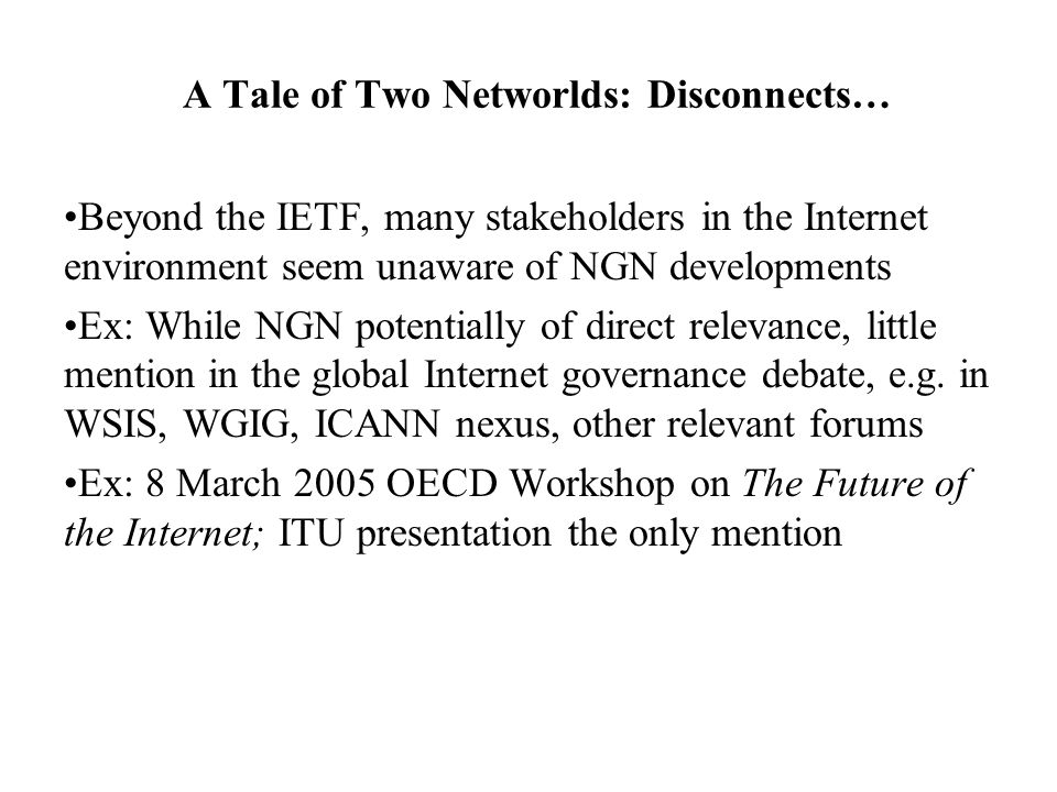 A Tale of Two Networlds: Disconnects… Beyond the IETF, many stakeholders in the Internet environment seem unaware of NGN developments Ex: While NGN potentially of direct relevance, little mention in the global Internet governance debate, e.g.