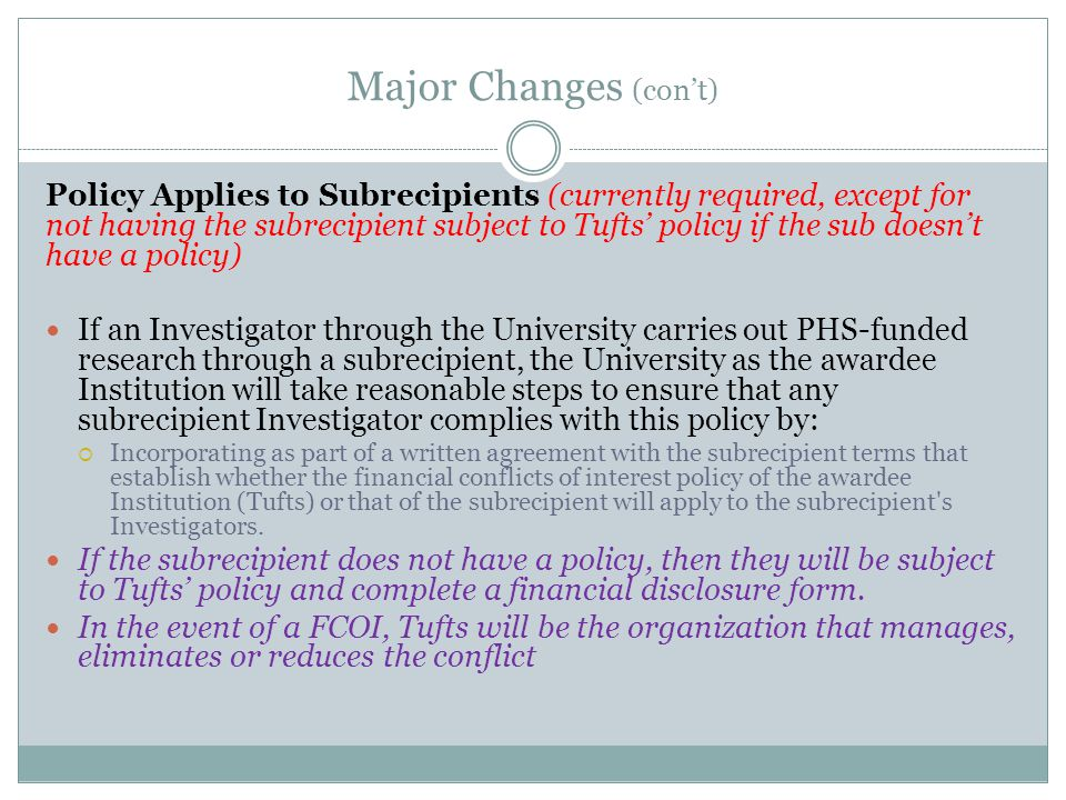 Major Changes (con't) Policy Applies to Subrecipients (currently required, except for not having the subrecipient subject to Tufts' policy if the sub doesn't have a policy) If an Investigator through the University carries out PHS-funded research through a subrecipient, the University as the awardee Institution will take reasonable steps to ensure that any subrecipient Investigator complies with this policy by:  Incorporating as part of a written agreement with the subrecipient terms that establish whether the financial conflicts of interest policy of the awardee Institution (Tufts) or that of the subrecipient will apply to the subrecipient s Investigators.