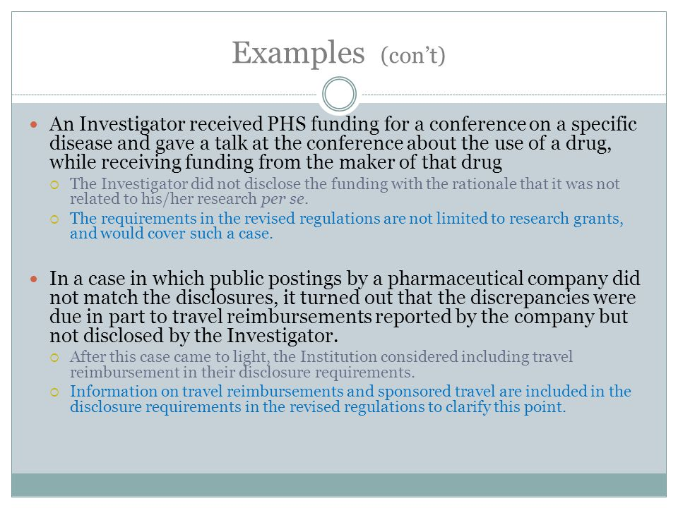 Examples (con't) An Investigator received PHS funding for a conference on a specific disease and gave a talk at the conference about the use of a drug, while receiving funding from the maker of that drug  The Investigator did not disclose the funding with the rationale that it was not related to his/her research per se.