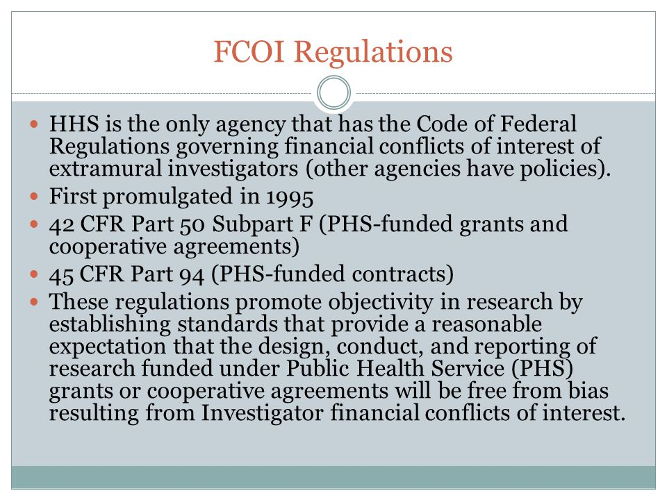 FCOI Regulations HHS is the only agency that has the Code of Federal Regulations governing financial conflicts of interest of extramural investigators (other agencies have policies).