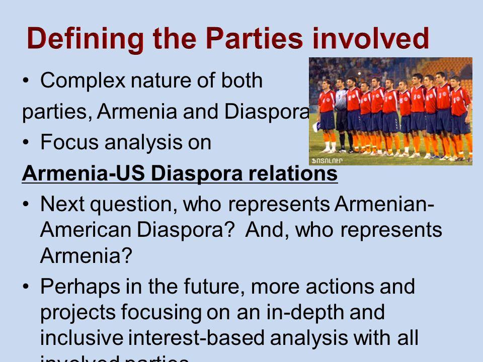 Complex nature of both parties, Armenia and Diaspora Focus analysis on Armenia-US Diaspora relations Next question, who represents Armenian- American Diaspora.