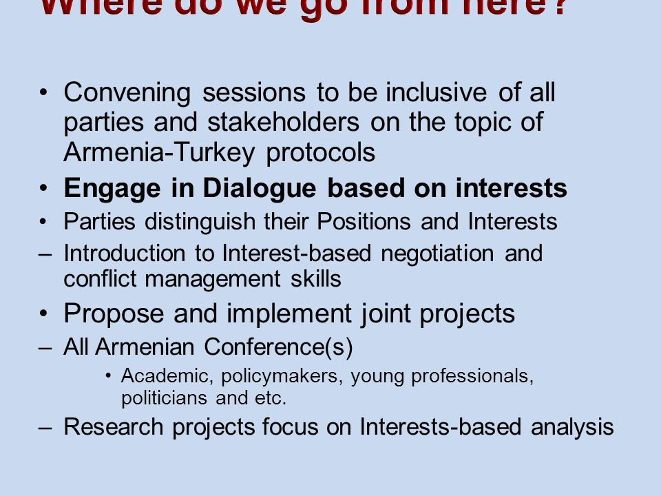 Convening sessions to be inclusive of all parties and stakeholders on the topic of Armenia-Turkey protocols Engage in Dialogue based on interests Parties distinguish their Positions and Interests –Introduction to Interest-based negotiation and conflict management skills Propose and implement joint projects –All Armenian Conference(s) Academic, policymakers, young professionals, politicians and etc.