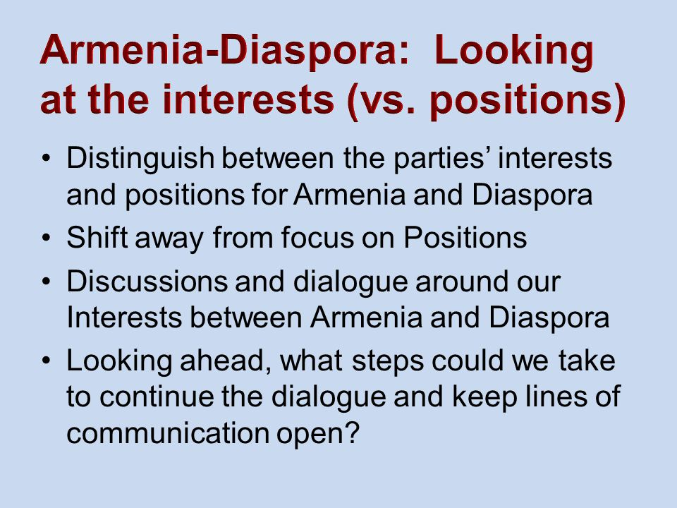 Distinguish between the parties' interests and positions for Armenia and Diaspora Shift away from focus on Positions Discussions and dialogue around our Interests between Armenia and Diaspora Looking ahead, what steps could we take to continue the dialogue and keep lines of communication open?