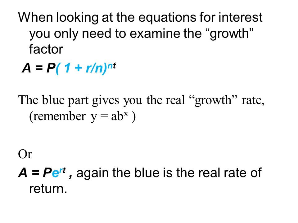 When looking at the equations for interest you only need to examine the growth factor A = P( 1 + r/n) nt The blue part gives you the real growth rate, (remember y = ab x ) Or A = Pe rt, again the blue is the real rate of return.