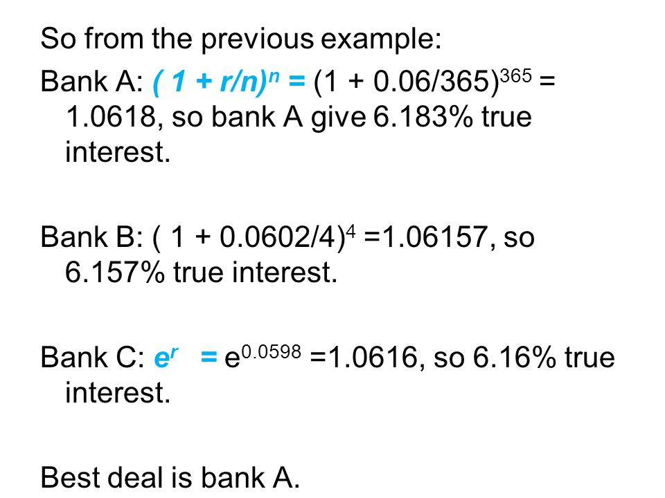 So from the previous example: Bank A: ( 1 + r/n) n = (1 + 0.06/365) 365 = 1.0618, so bank A give 6.183% true interest.