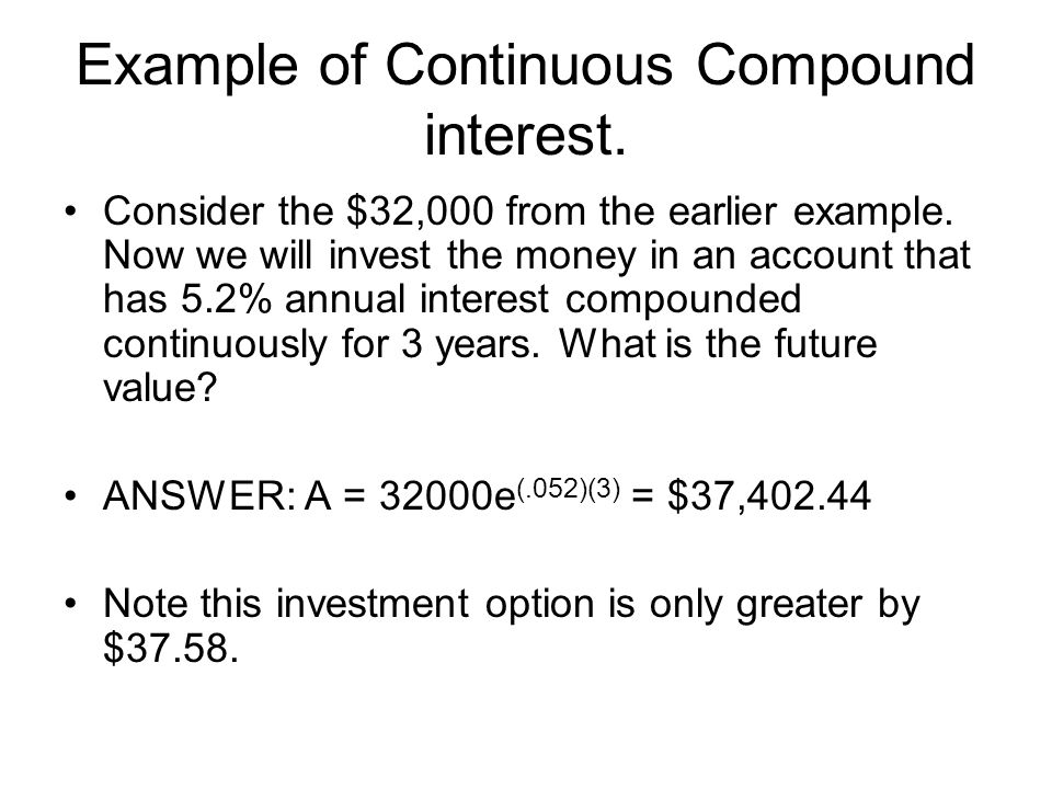 Example of Continuous Compound interest. Consider the $32,000 from the earlier example.