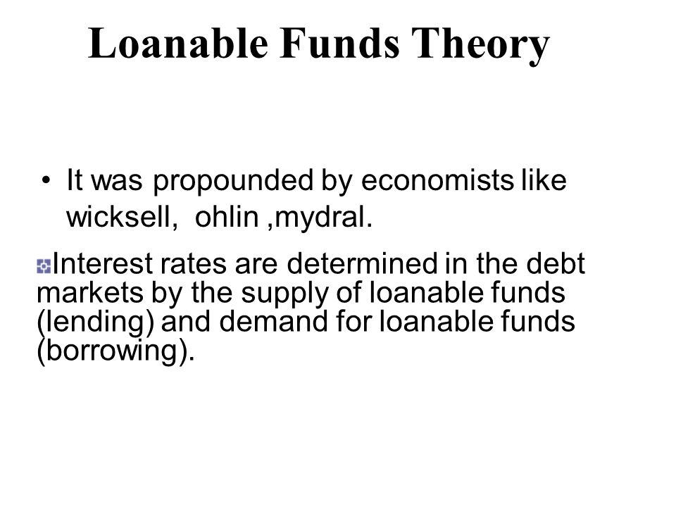 Loanable Funds Theory It was propounded by economists like wicksell, ohlin,mydral.
