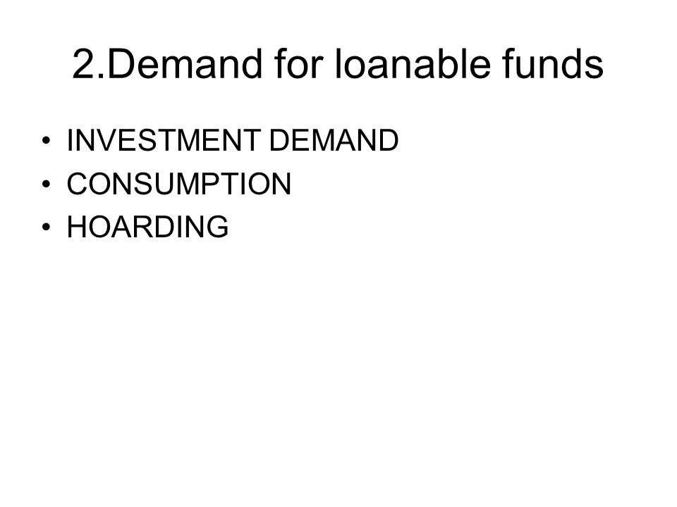 2.Demand for loanable funds INVESTMENT DEMAND CONSUMPTION HOARDING