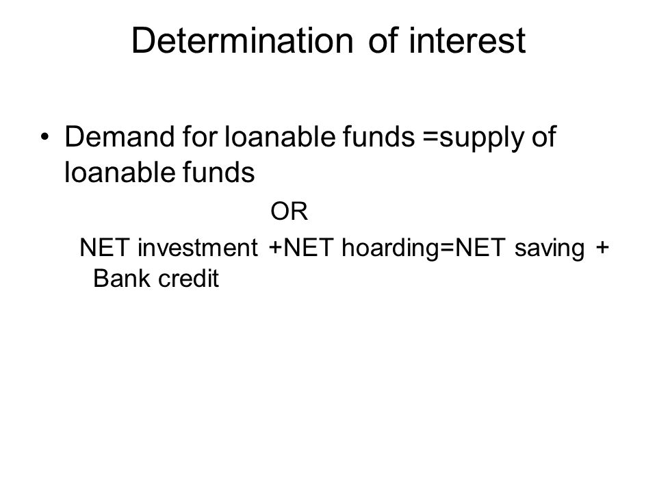 Determination of interest Demand for loanable funds =supply of loanable funds OR NET investment +NET hoarding=NET saving + Bank credit