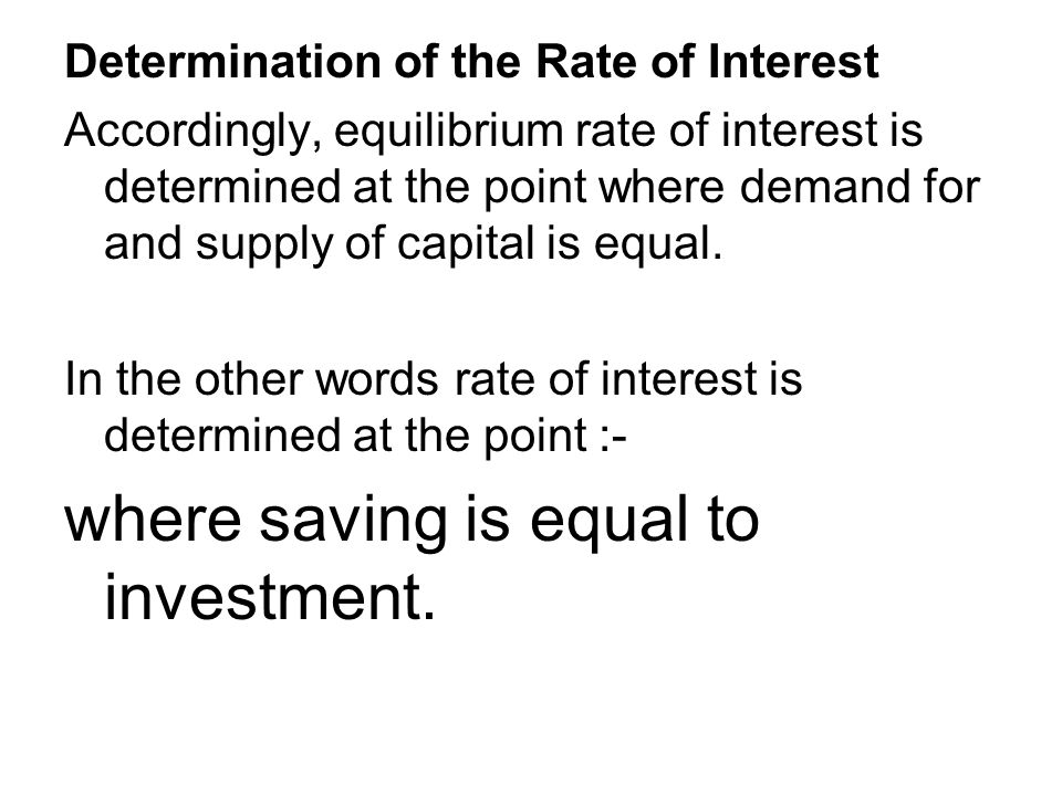 Determination of the Rate of Interest Accordingly, equilibrium rate of interest is determined at the point where demand for and supply of capital is equal.