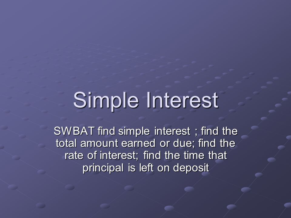 Simple Interest SWBAT find simple interest ; find the total amount earned or due; find the rate of interest; find the time that principal is left on deposit