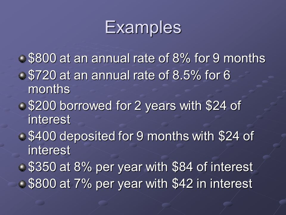 Examples $800 at an annual rate of 8% for 9 months $720 at an annual rate of 8.5% for 6 months $200 borrowed for 2 years with $24 of interest $400 deposited for 9 months with $24 of interest $350 at 8% per year with $84 of interest $800 at 7% per year with $42 in interest