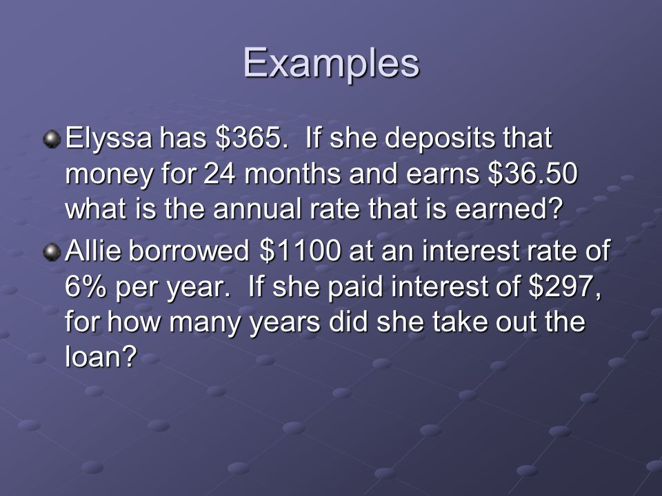 Examples Elyssa has $365. If she deposits that money for 24 months and earns $36.50 what is the annual rate that is earned? Allie borrowed $1100 at an