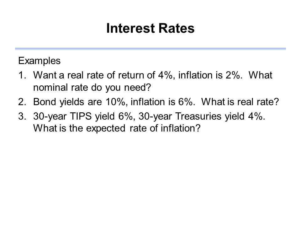 Interest Rates Examples 1.Want a real rate of return of 4%, inflation is 2%.