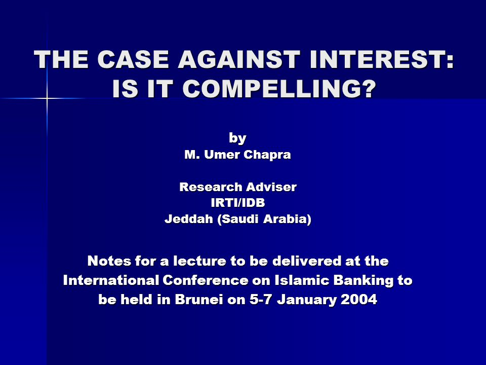 THE CASE AGAINST INTEREST: IS IT COMPELLING? by M. Umer Chapra Research Adviser IRTI/IDB Jeddah (Saudi Arabia) Notes for a lecture to be delivered at