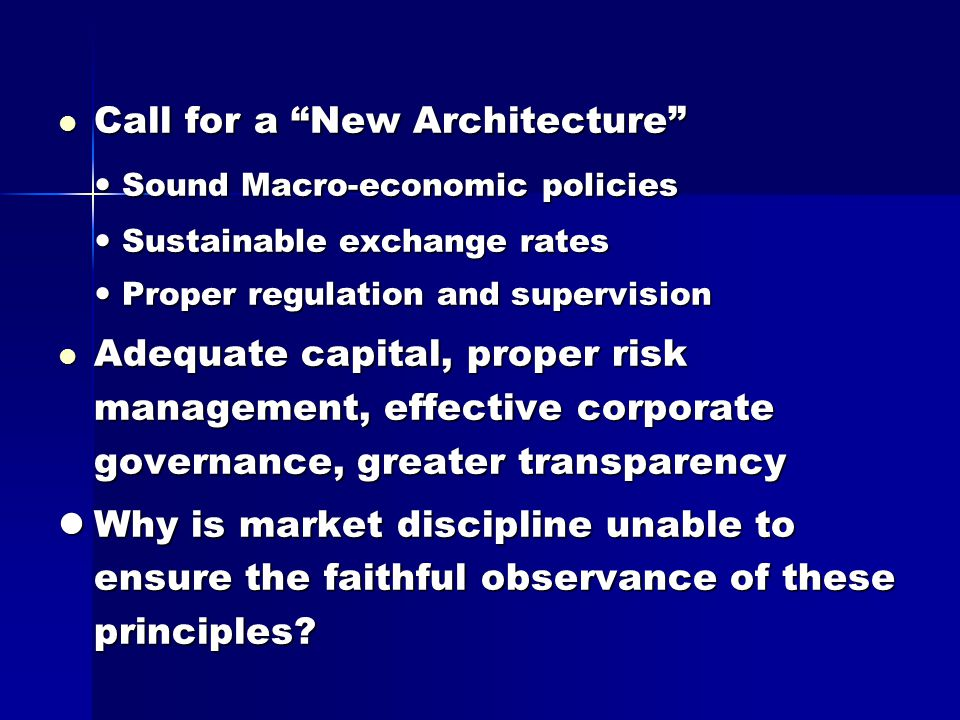 Call for a New Architecture Call for a New Architecture Sound Macro-economic policies Sound Macro-economic policies Sustainable exchange rates Sustainable exchange rates Proper regulation and supervision Proper regulation and supervision Adequate capital, proper risk management, effective corporate governance, greater transparency Adequate capital, proper risk management, effective corporate governance, greater transparency Why is market discipline unable to ensure the faithful observance of these principles.